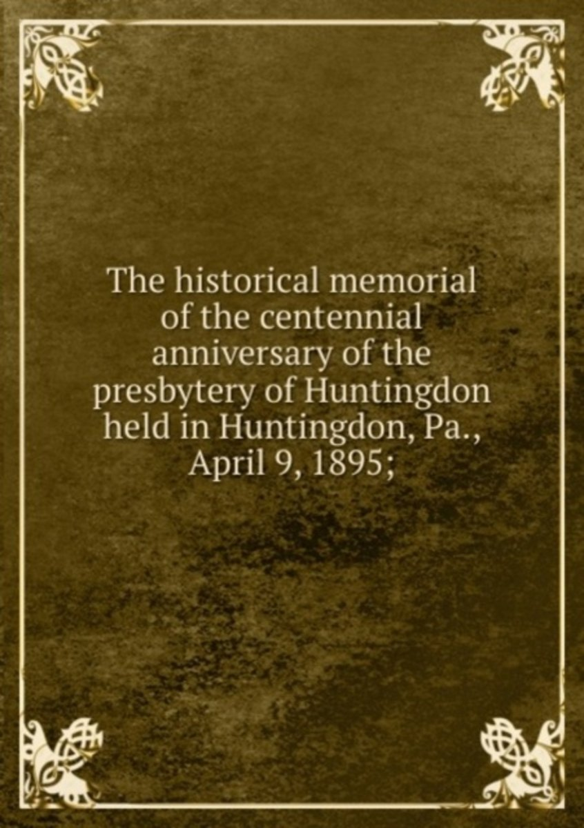 The Historical Memorial of the Centennial Anniversary of the Presbytery of Huntingdon Held in Huntingdon, Pa., April 9, 1895;