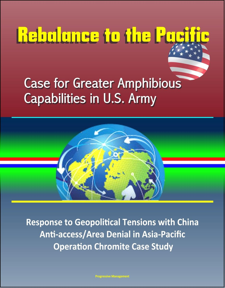 Rebalance to the Pacific: Case for Greater Amphibious Capabilities in U.S. Army – Response to Geopolitical Tensions with China, Anti-access/Area Denial in Asia-Pacific, Operation Chromite Cas