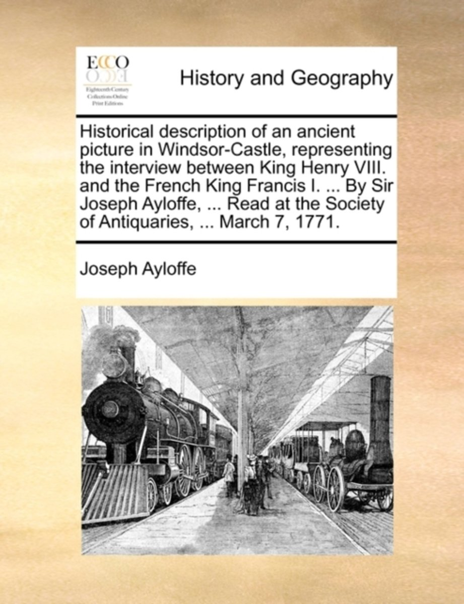 Historical Description of an Ancient Picture in Windsor-Castle, Representing the Interview Between King Henry VIII. and the French King Francis I. ... by Sir Joseph Ayloffe, ... Read at the S
