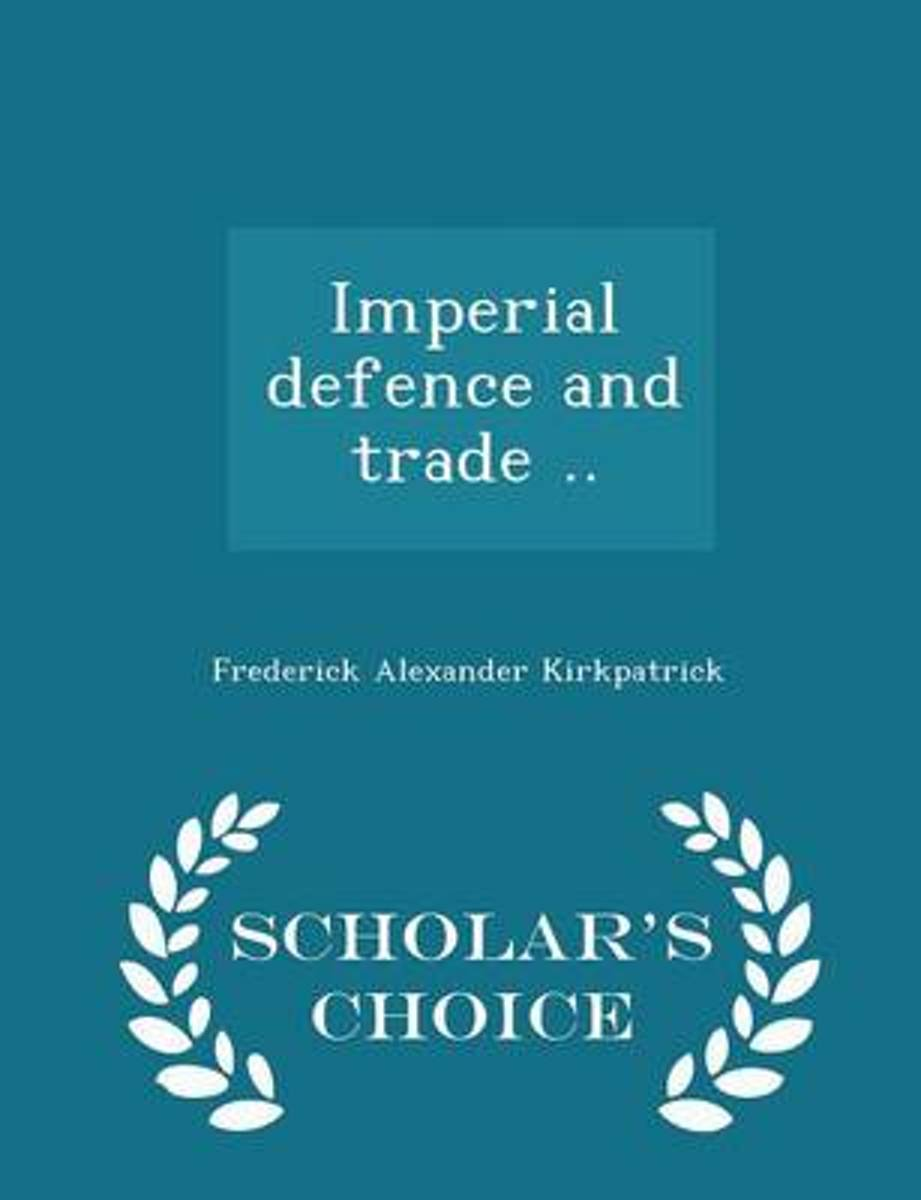 Imperial Defence and Trade .. - Scholar's Choice Edition