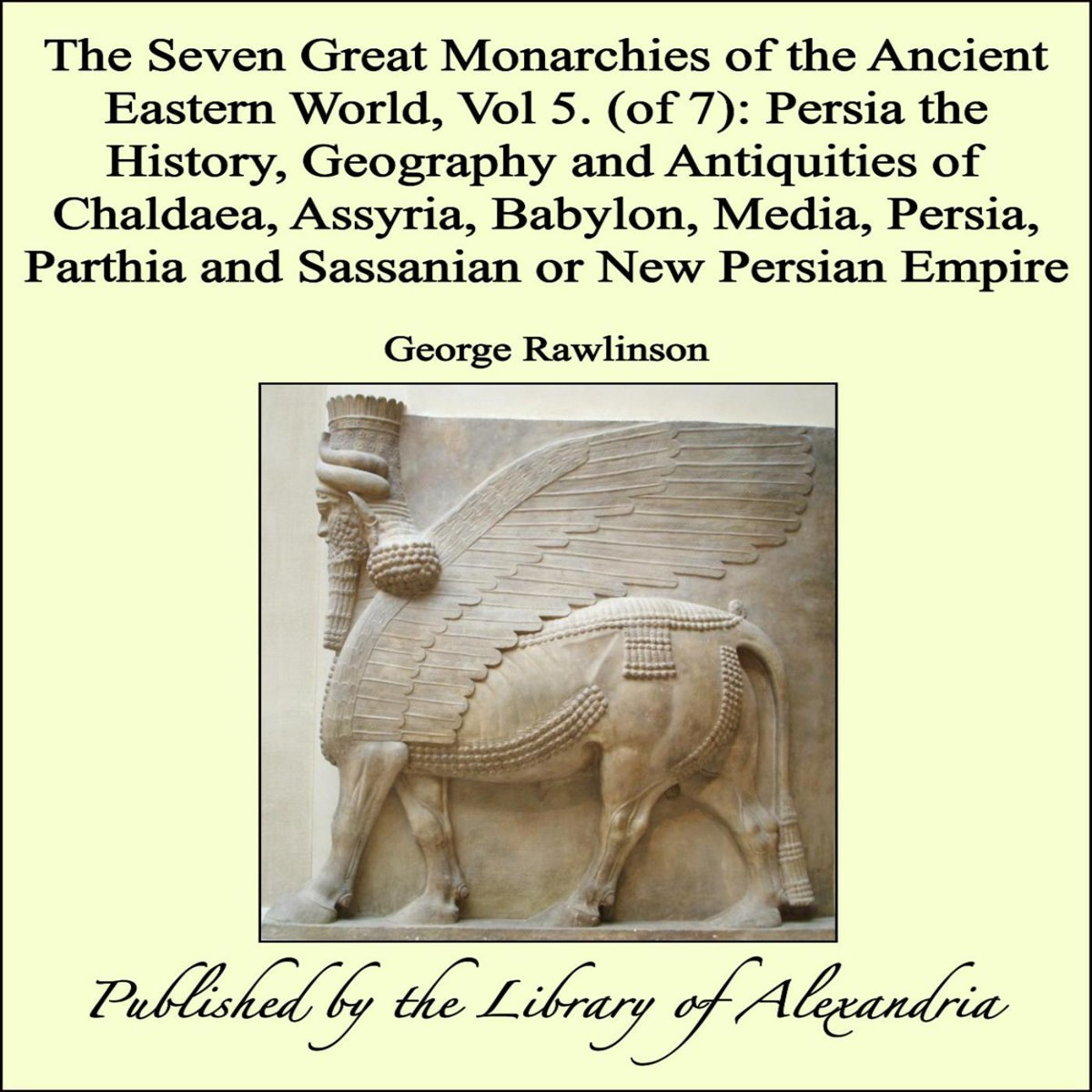 The Seven Great Monarchies of The Ancient Eastern World, Vol 5. (of 7): Persia The History, Geography and Antiquities of Chaldaea, Assyria, Babylon, Media, Persia, Parthia and Sassanian or Ne