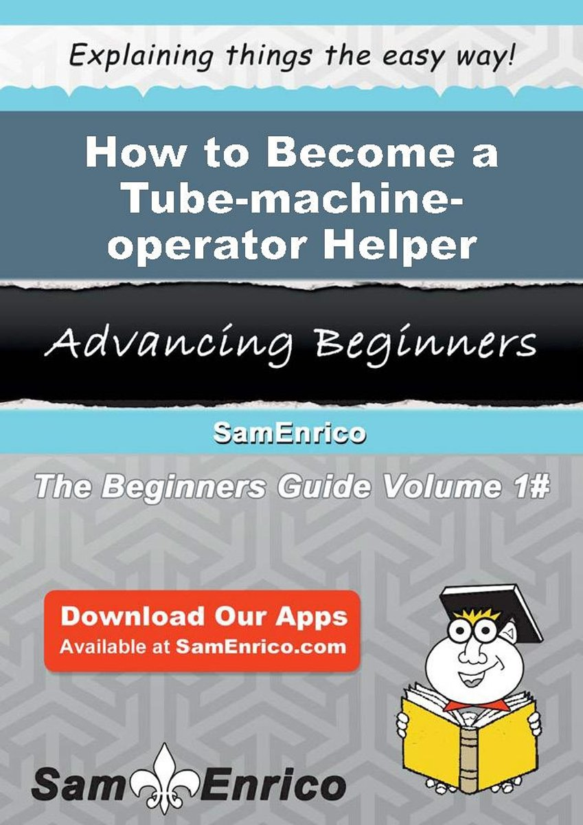 How to Become a Tube-machine-operator Helper