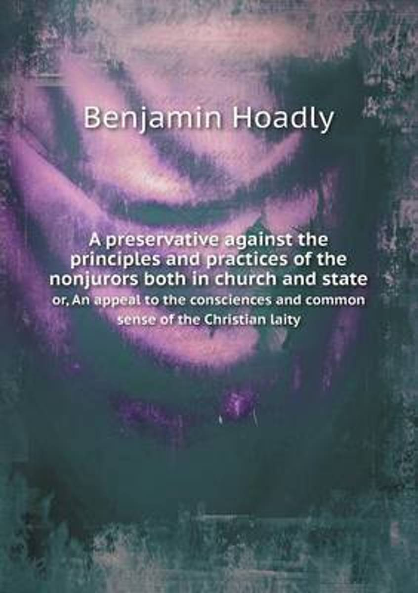 A Preservative Against the Principles and Practices of the Nonjurors Both in Church and State Or, an Appeal to the Consciences and Common Sense of the Christian Laity