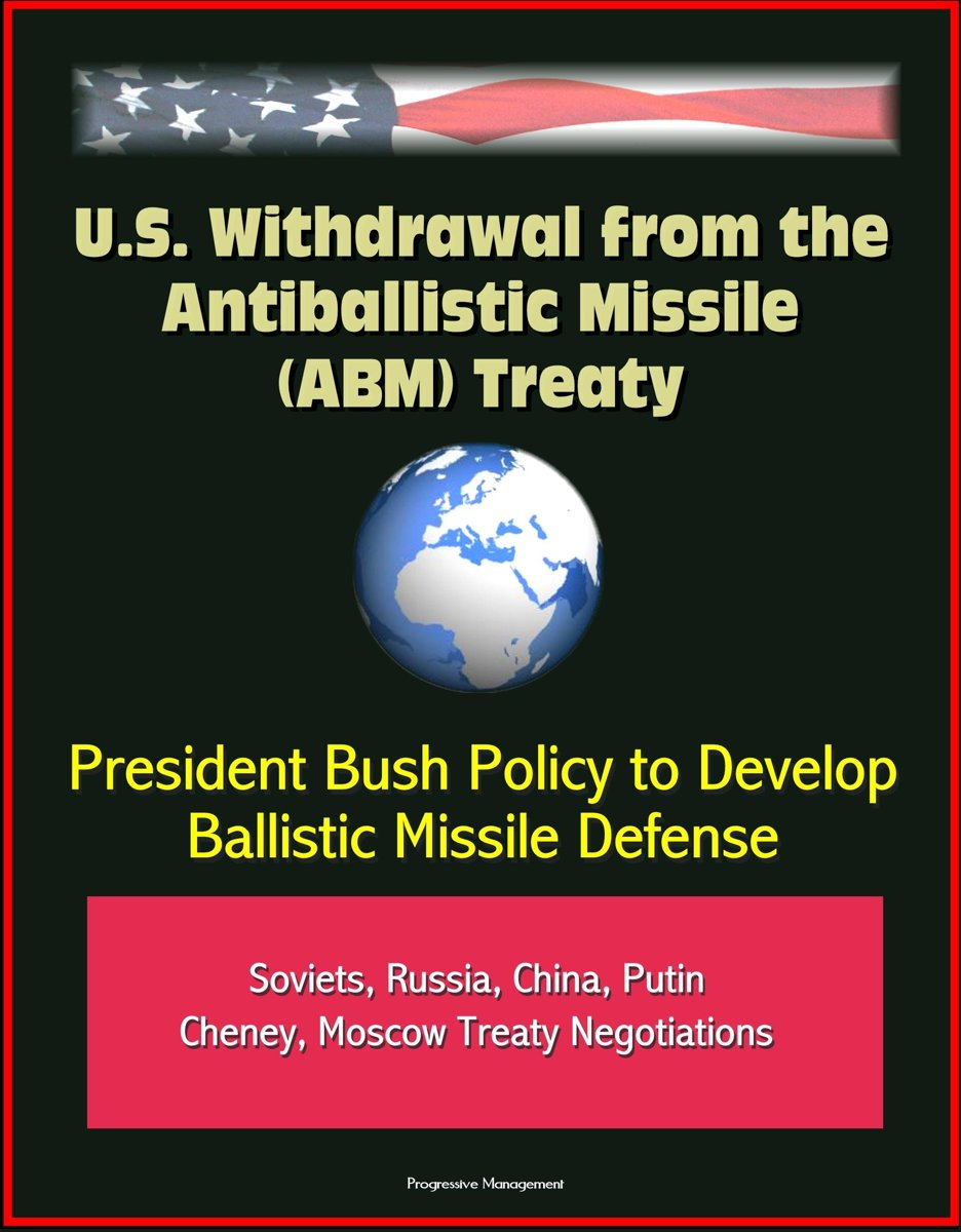 U.S. Withdrawal from the Antiballistic Missile (ABM) Treaty - President Bush Policy to Develop Ballistic Missile Defense, Soviets, Russia, China, Putin, Cheney, Moscow Treaty Negotiations