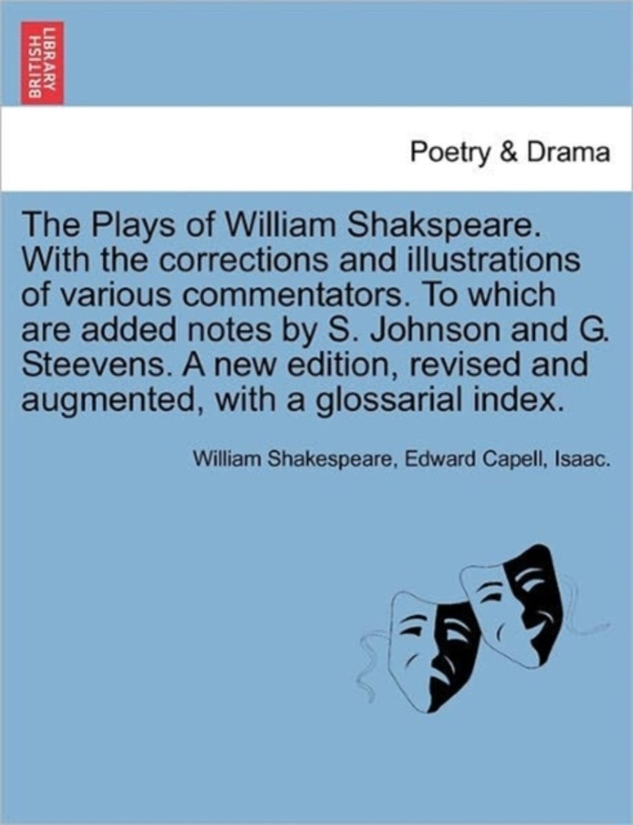 The Plays of William Shakspeare. with the Corrections and Illustrations of Various Commentators. to Which Are Added Notes by S. Johnson and G. Steevens. a New Edition, Revised and Augmented,