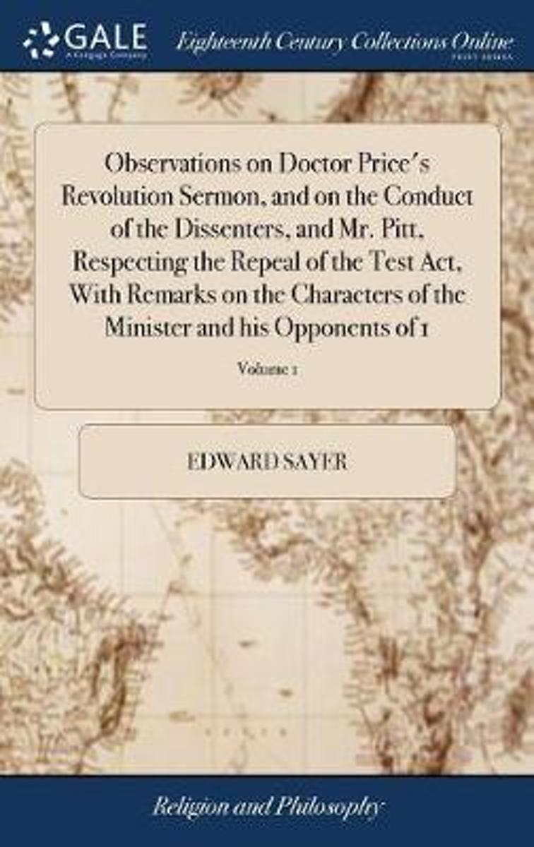 Observations on Doctor Price's Revolution Sermon, and on the Conduct of the Dissenters, and Mr. Pitt, Respecting the Repeal of the Test Act, with Remarks on the Characters of the Minister and