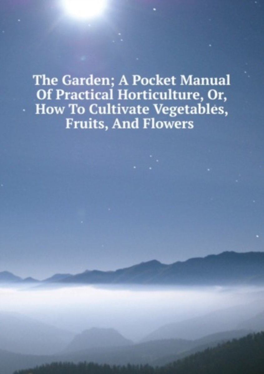 The Garden; a Pocket Manual of Practical Horticulture, Or, How to Cultivate Vegetables, Fruits, and Flowers .