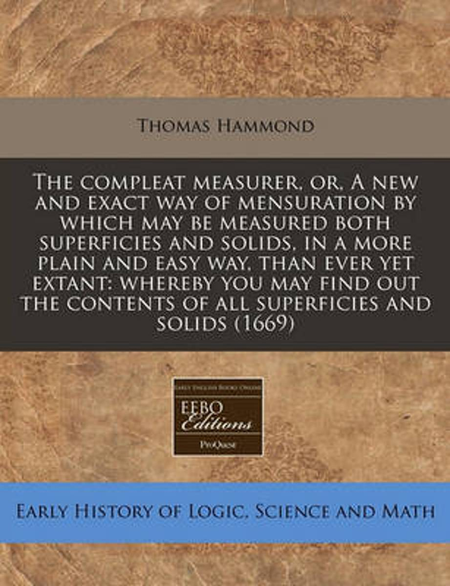 The Compleat Measurer, Or, a New and Exact Way of Mensuration by Which May Be Measured Both Superficies and Solids, in a More Plain and Easy Way, Than Ever Yet Extant