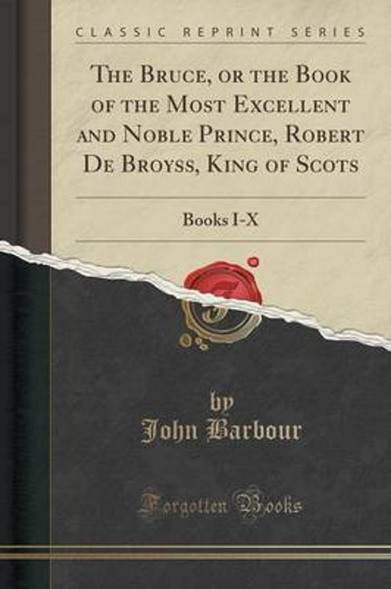 The Bruce, or the Book of the Most Excellent and Noble Prince, Robert de Broyss, King of Scots