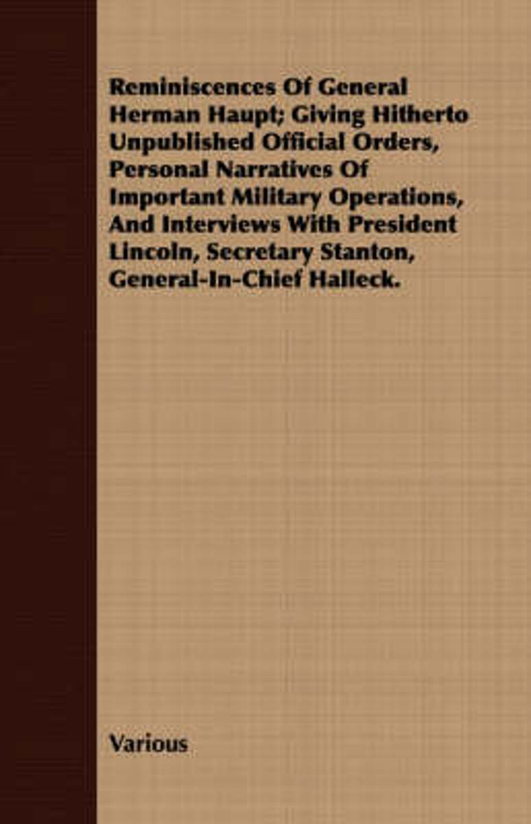 Reminiscences Of General Herman Haupt; Giving Hitherto Unpublished Official Orders, Personal Narratives Of Important Military Operations, And Interviews With President Lincoln, Secretary Stan