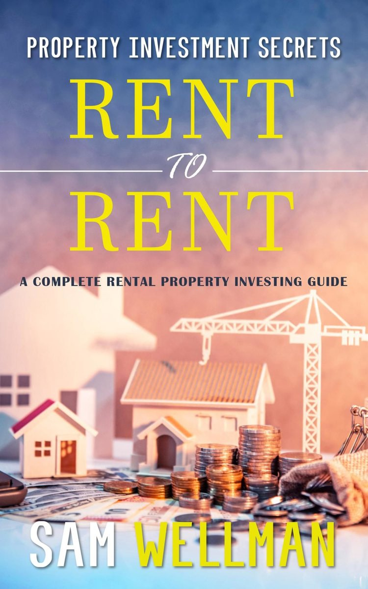Property Investment Secrets - Rent to Rent: A Complete Rental Property Investing Guide