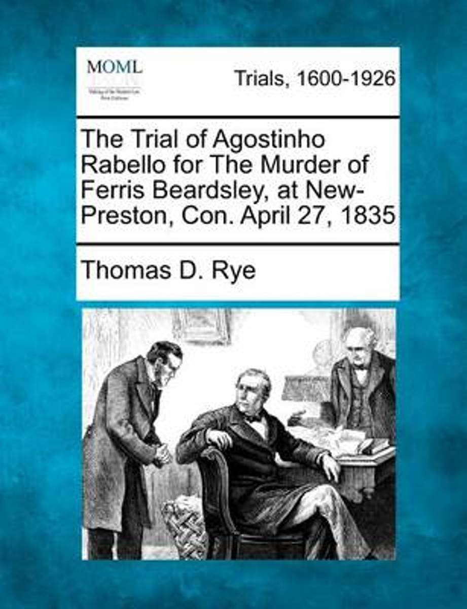 The Trial of Agostinho Rabello for the Murder of Ferris Beardsley, at New-Preston, Con. April 27, 1835