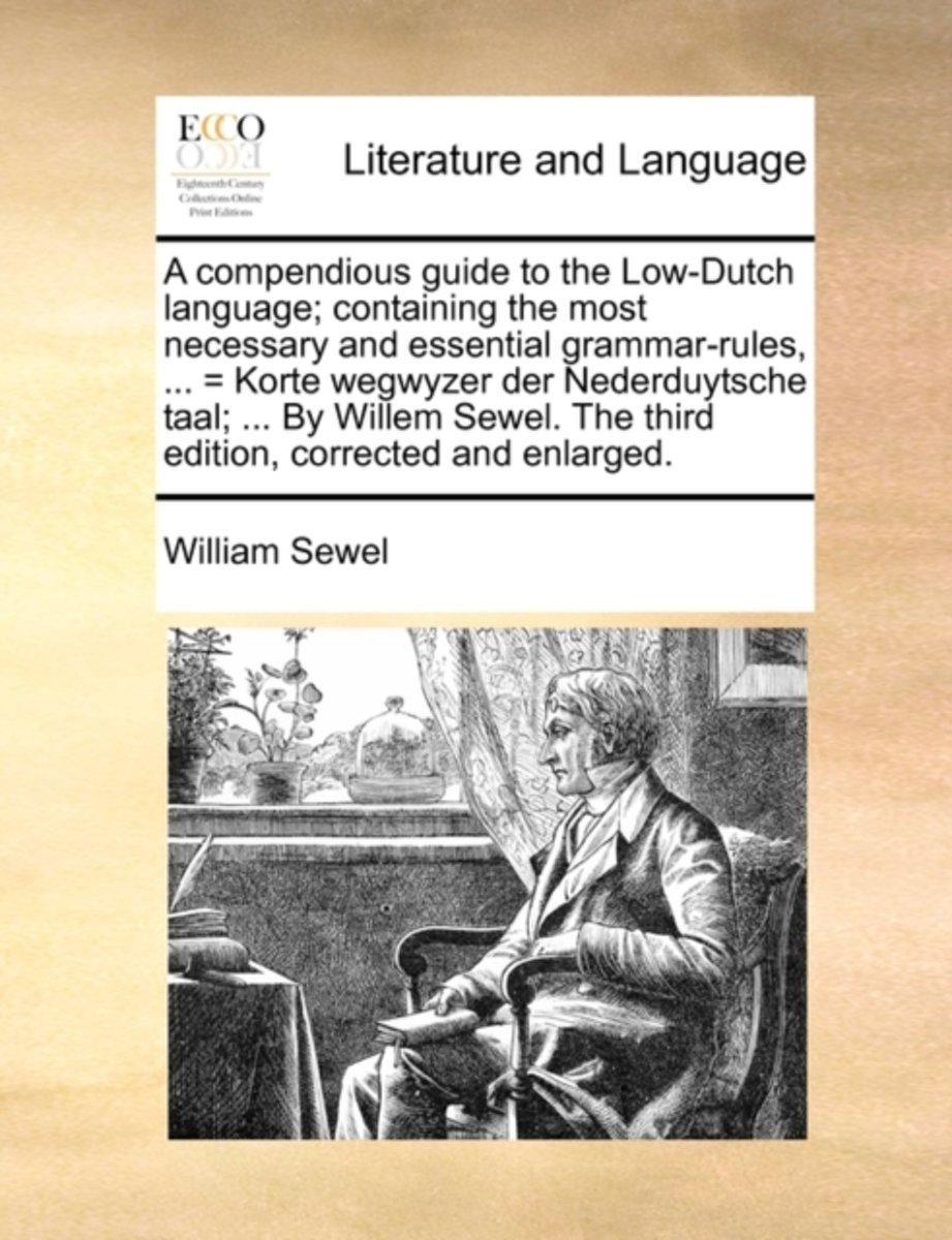 A compendious guide to the low-dutch language; containing the most necessary and essential grammar-rules, ... = korte wegwyzer der nederduytsche taal; ... by willem sewel. the third edition,