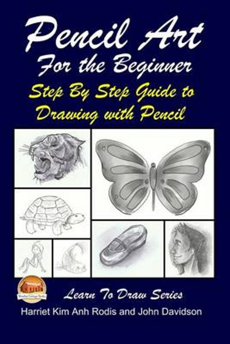 Pencil Art for the Beginner - Step by Step Guide to Drawing with Pencil
