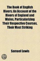 The Book Of English Rivers; An Account Of The Rivers Of England And Wales, Particularizing Their Respective Courses, Their Most Striking