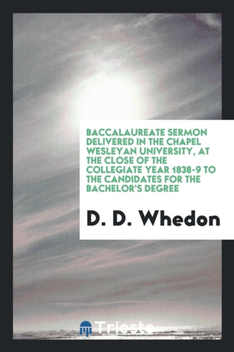 Baccalaureate Sermon Delivered in the Chapel Wesleyan University, at the Close of the Collegiate Year 1838-9 to the Candidates for the Bachelor's Degree