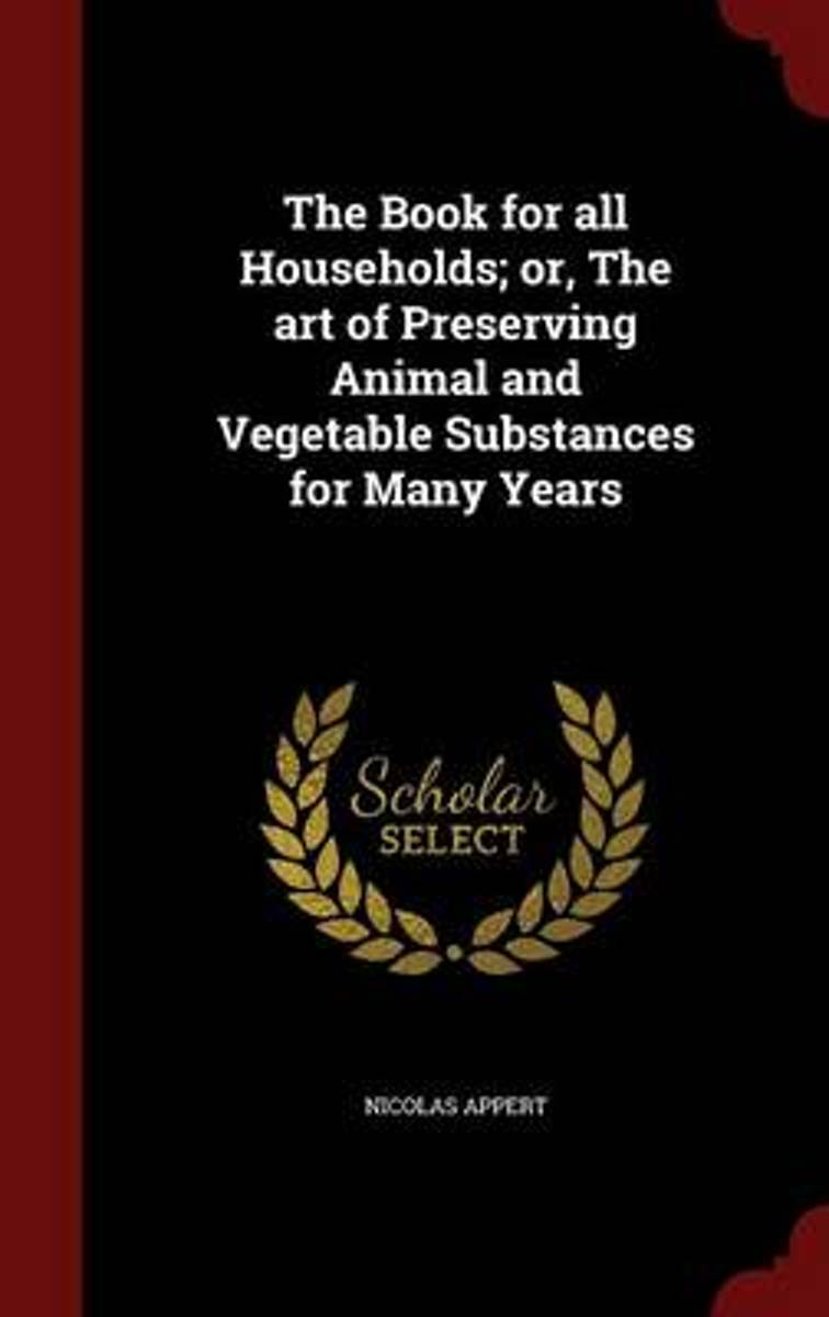 The Book for All Households; Or, the Art of Preserving Animal and Vegetable Substances for Many Years