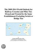 The 2009-2014 World Outlook for Railway Crossties and Mine Ties Owned and Treated by the Same Establishment Excluding Switch Or Bridge Ties