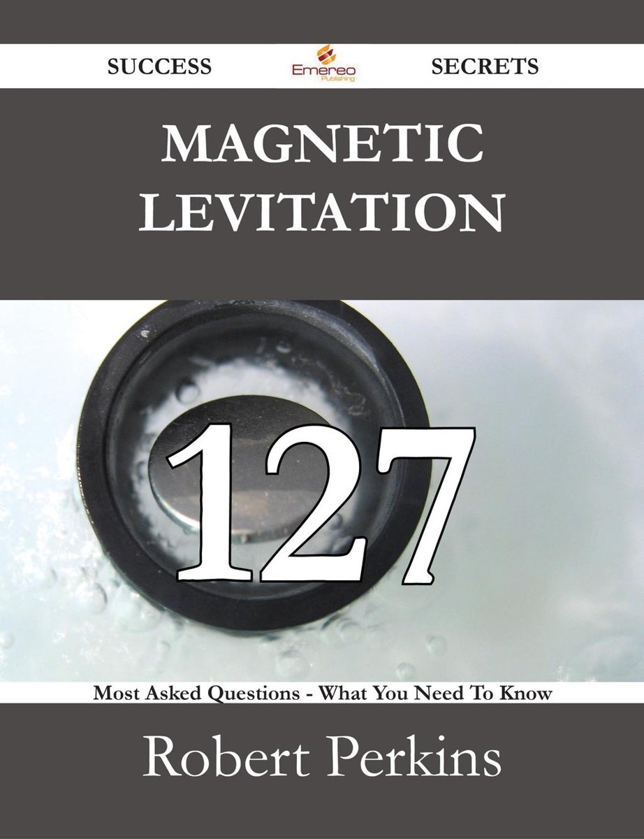 Magnetic levitation 127 Success Secrets - 127 Most Asked Questions On Magnetic levitation - What You Need To Know