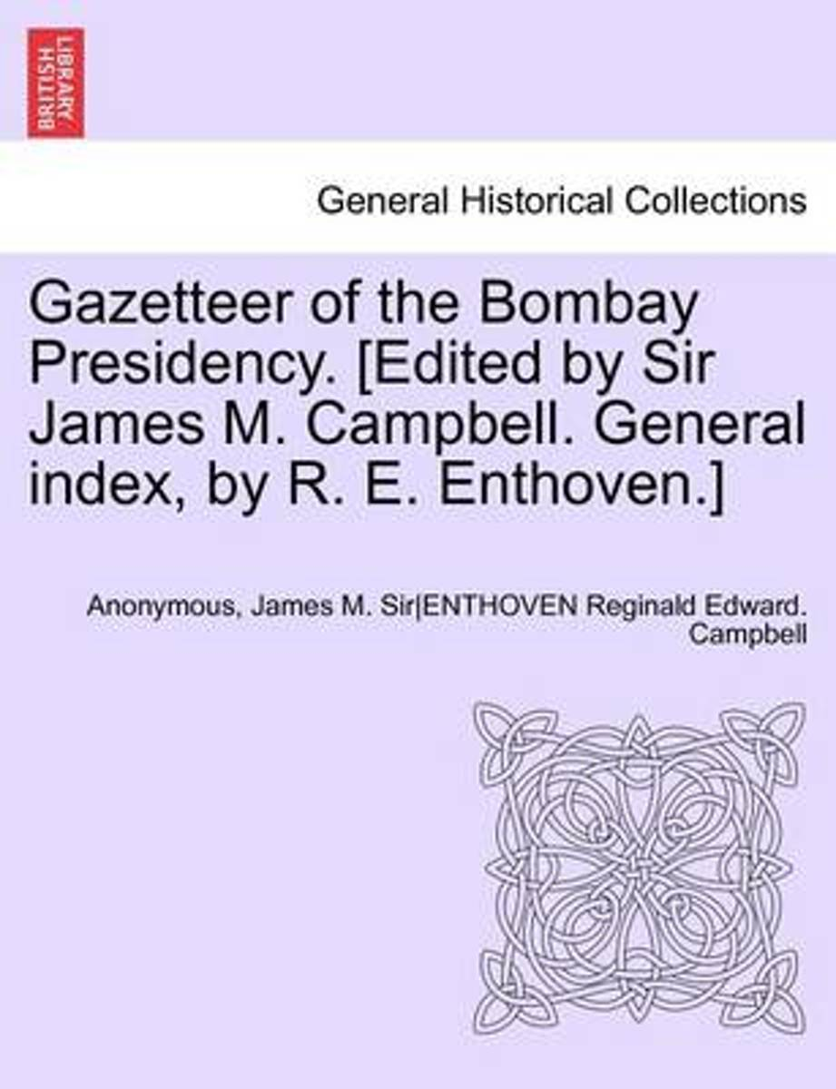 Gazetteer of the Bombay Presidency. [Edited by Sir James M. Campbell. General Index, by R. E. Enthoven.] Volume IX, Part I