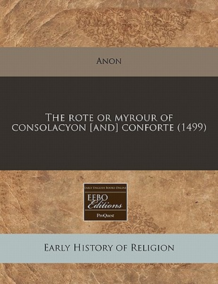 The Rote or Myrour of Consolacyon [And] Conforte (1499)