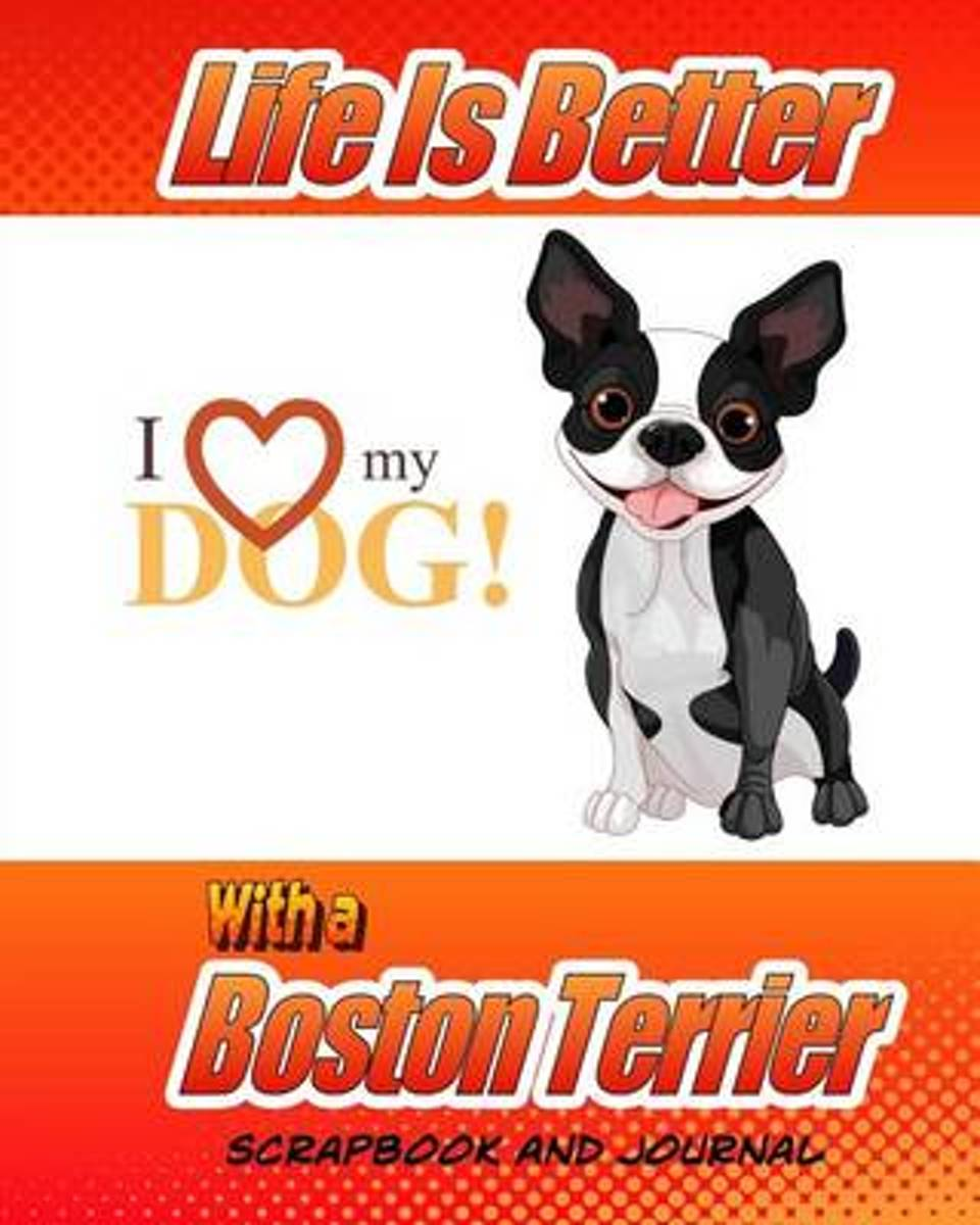 Life Is Better with a Boston Terrier Scrapbook and Journal