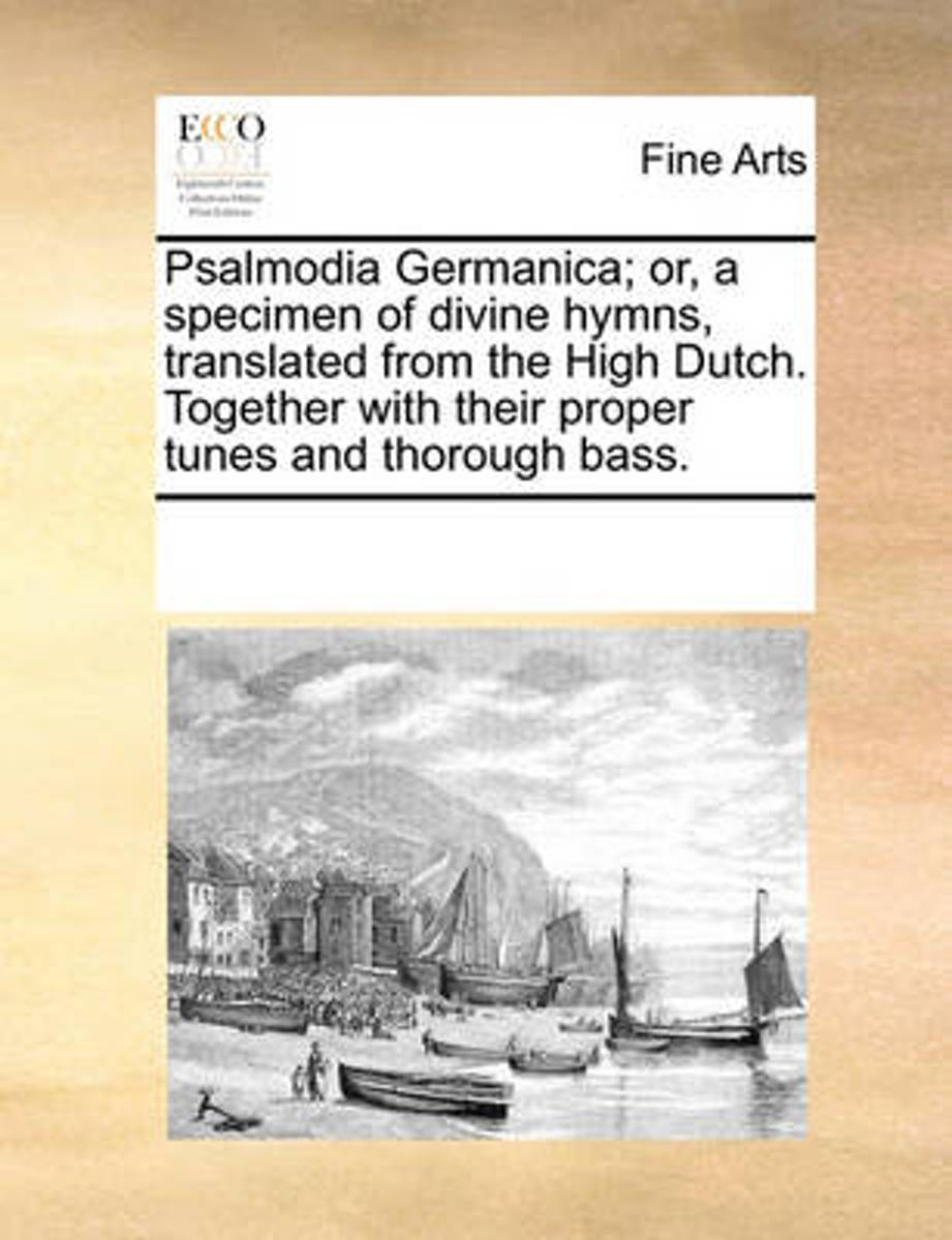 Psalmodia Germanica; Or, a Specimen of Divine Hymns, Translated from the High Dutch. Together with Their Proper Tunes and Thorough Bass