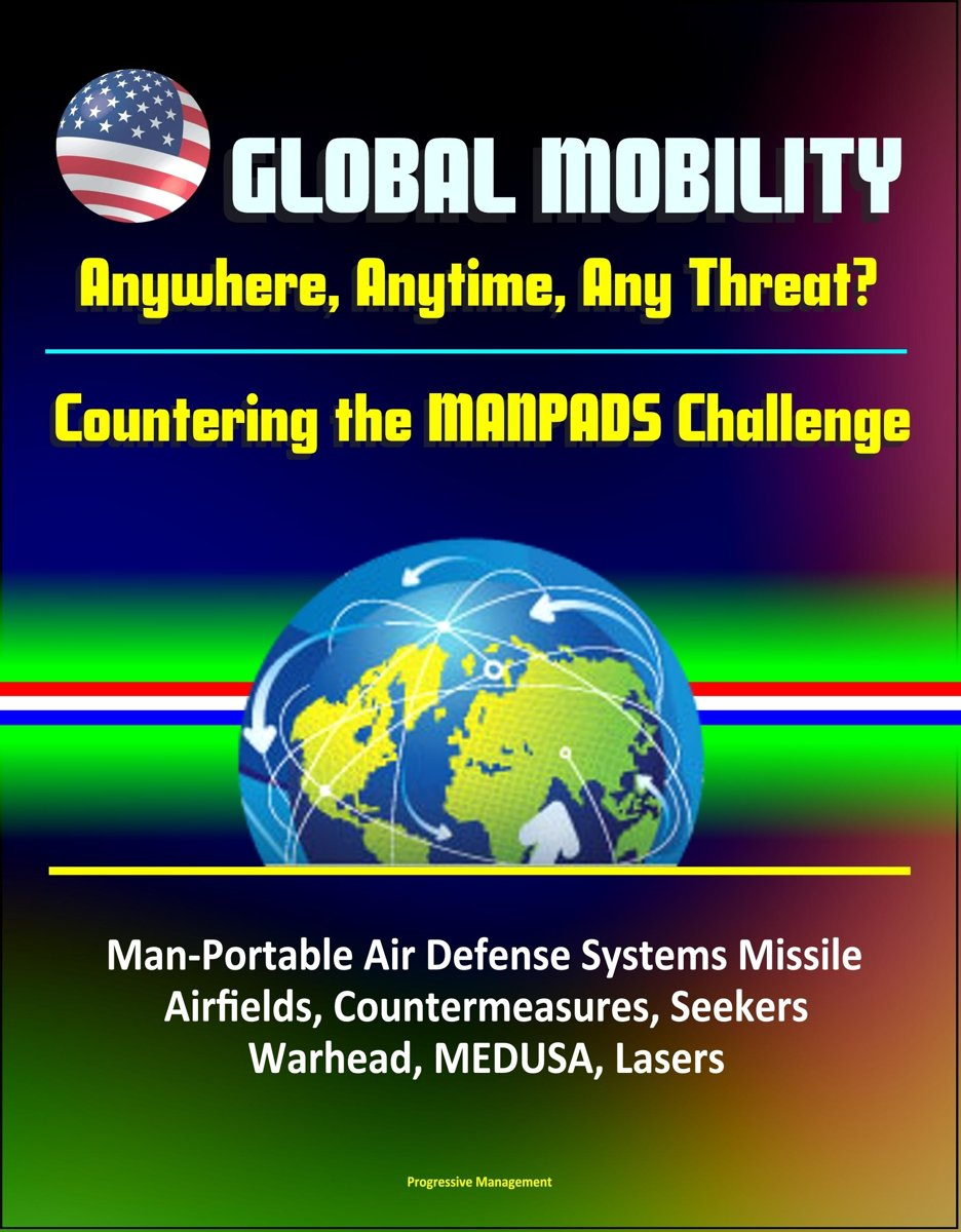 Global Mobility: Anywhere, Anytime, Any Threat? Countering the MANPADS Challenge - Man-Portable Air Defense Systems Missile, Airfields, Countermeasures, Seekers, Warhead, MEDUSA, Lasers