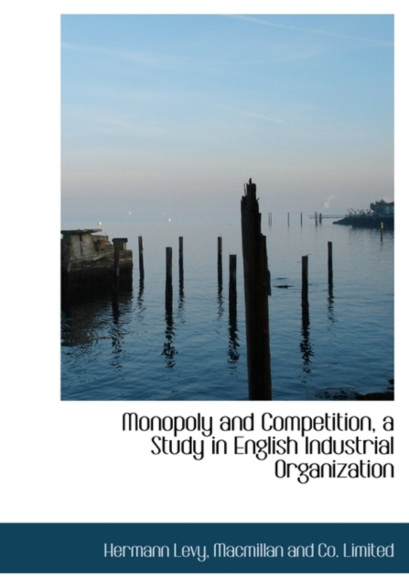 Monopoly and Competition, a Study in English Industrial Organization