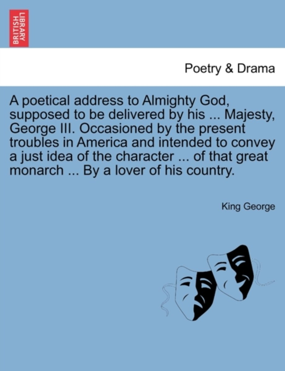 A Poetical Address to Almighty God, Supposed to Be Delivered by His ... Majesty, George III. Occasioned by the Present Troubles in America and Intended to Convey a Just Idea of the Character