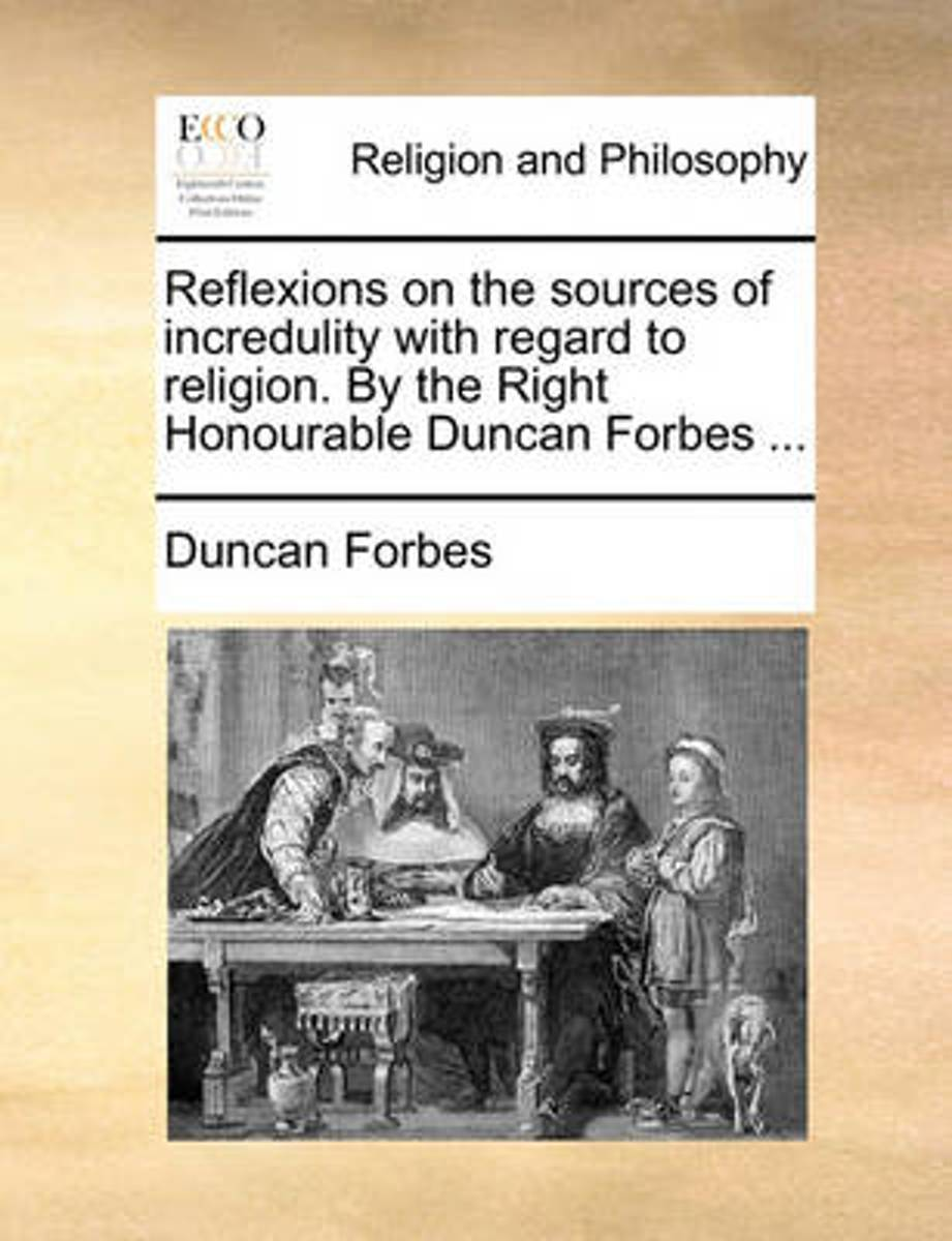 Reflexions on the Sources of Incredulity with Regard to Religion. by the Right Honourable Duncan Forbes ...