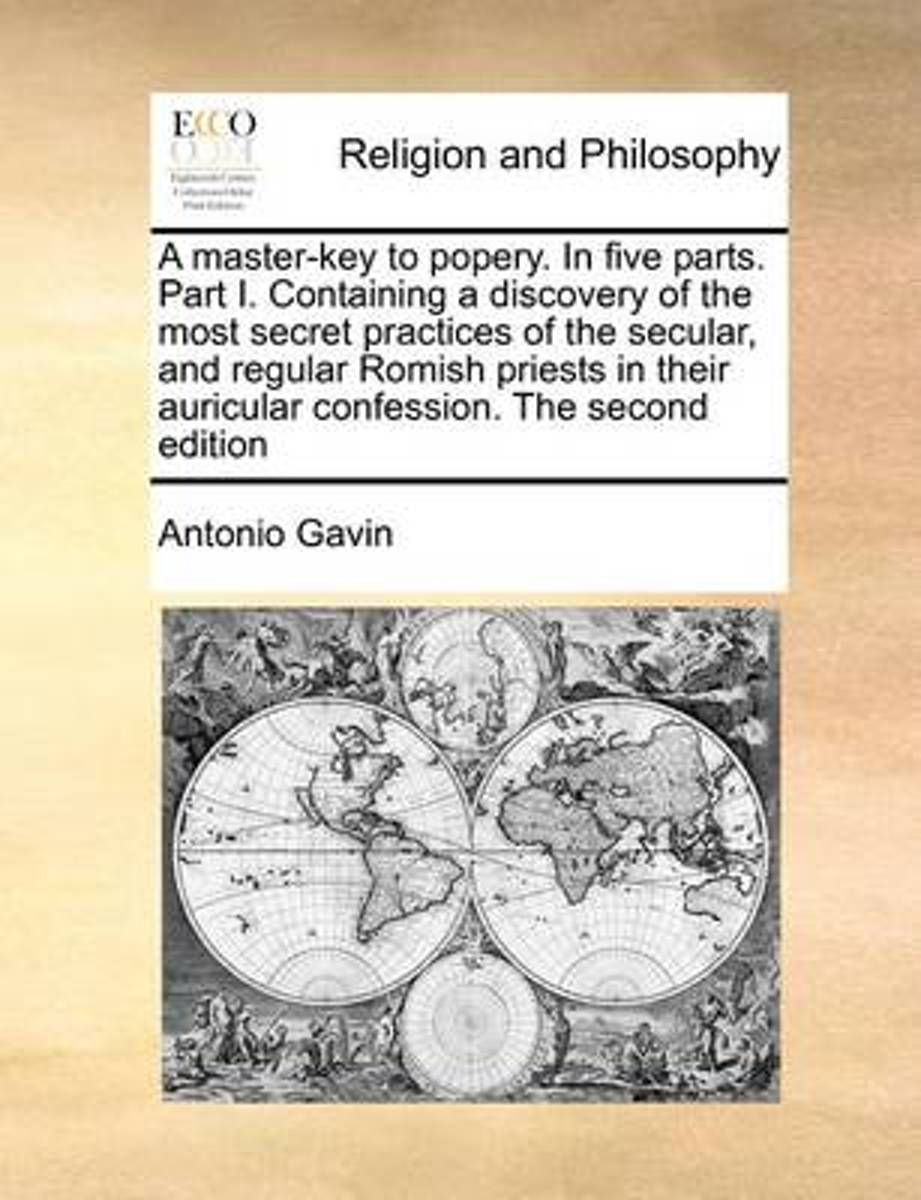 A Master-Key to Popery. in Five Parts. Part I. Containing a Discovery of the Most Secret Practices of the Secular, and Regular Romish Priests in Their Auricular Confession. the Second Edition