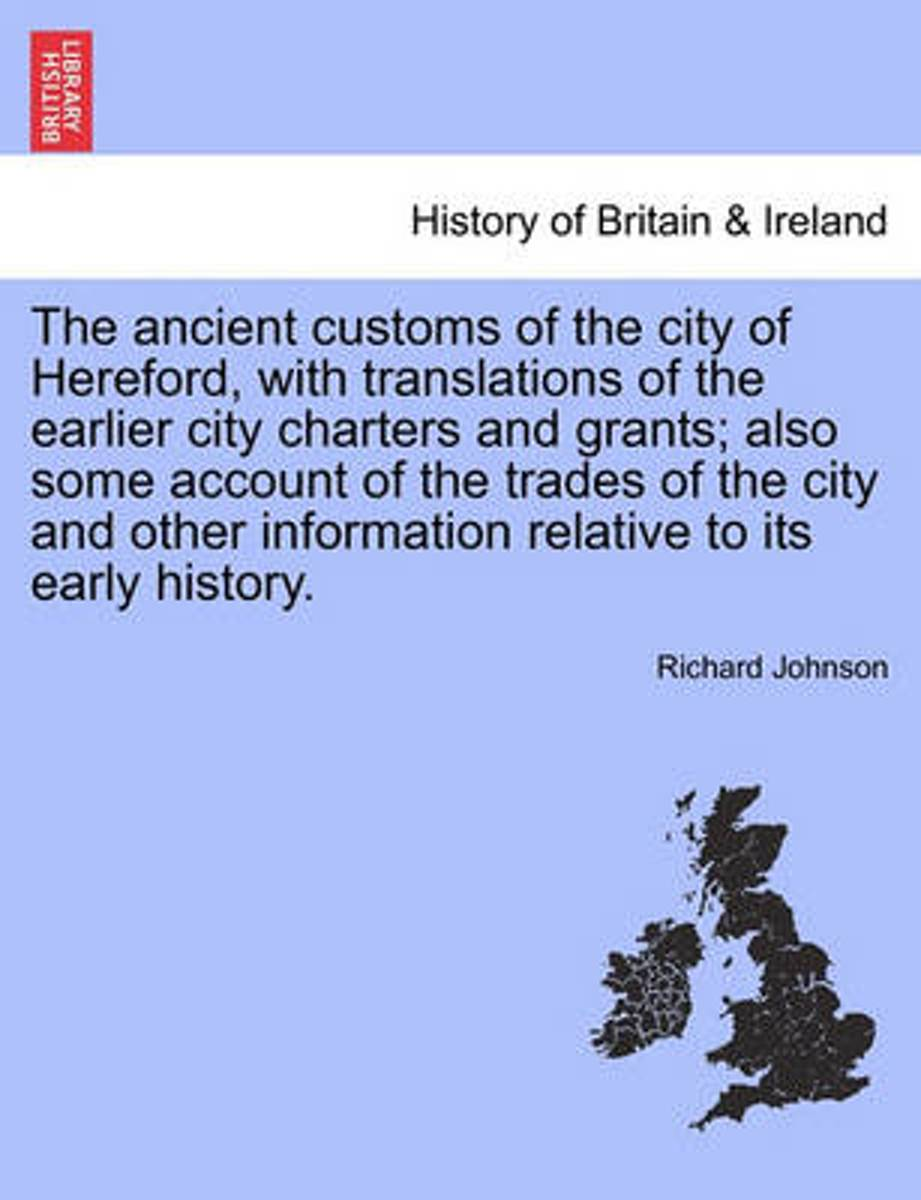 The Ancient Customs of the City of Hereford, with Translations of the Earlier City Charters and Grants; Also Some Account of the Trades of the City and Other Information Relative to Its Early