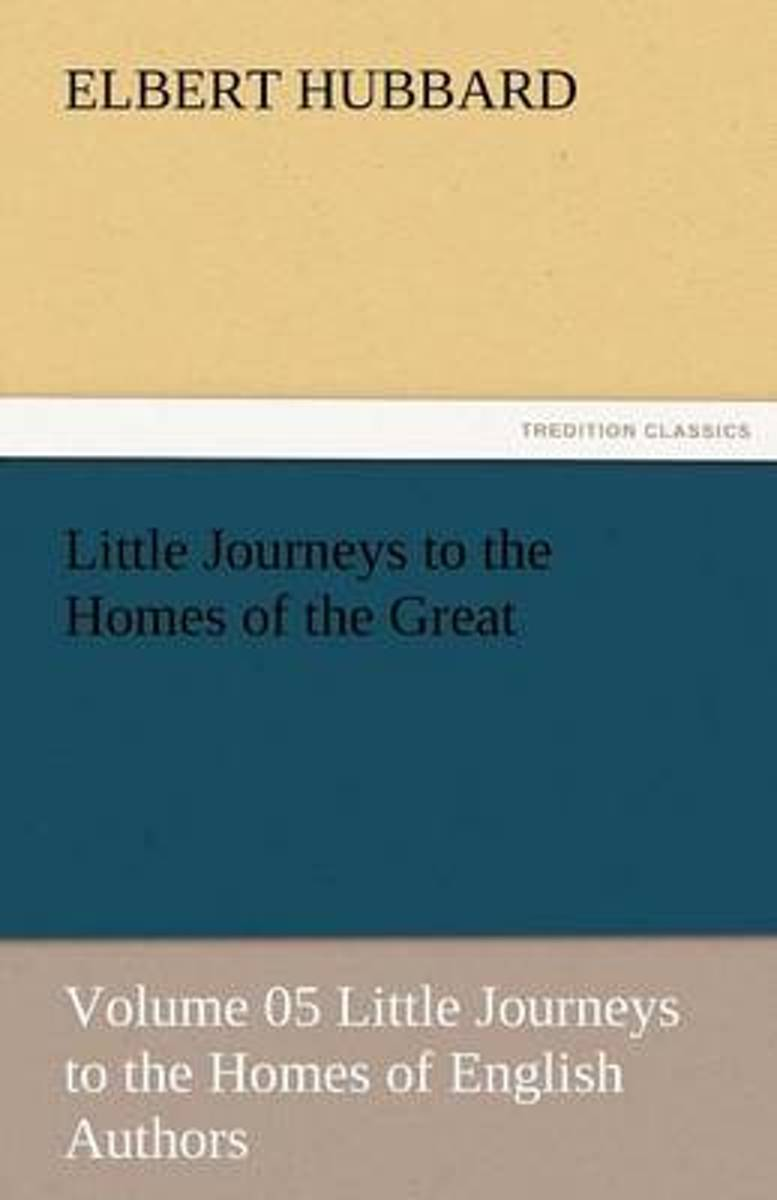 Little Journeys to the Homes of the Great - Volume 05 Little Journeys to the Homes of English Authors