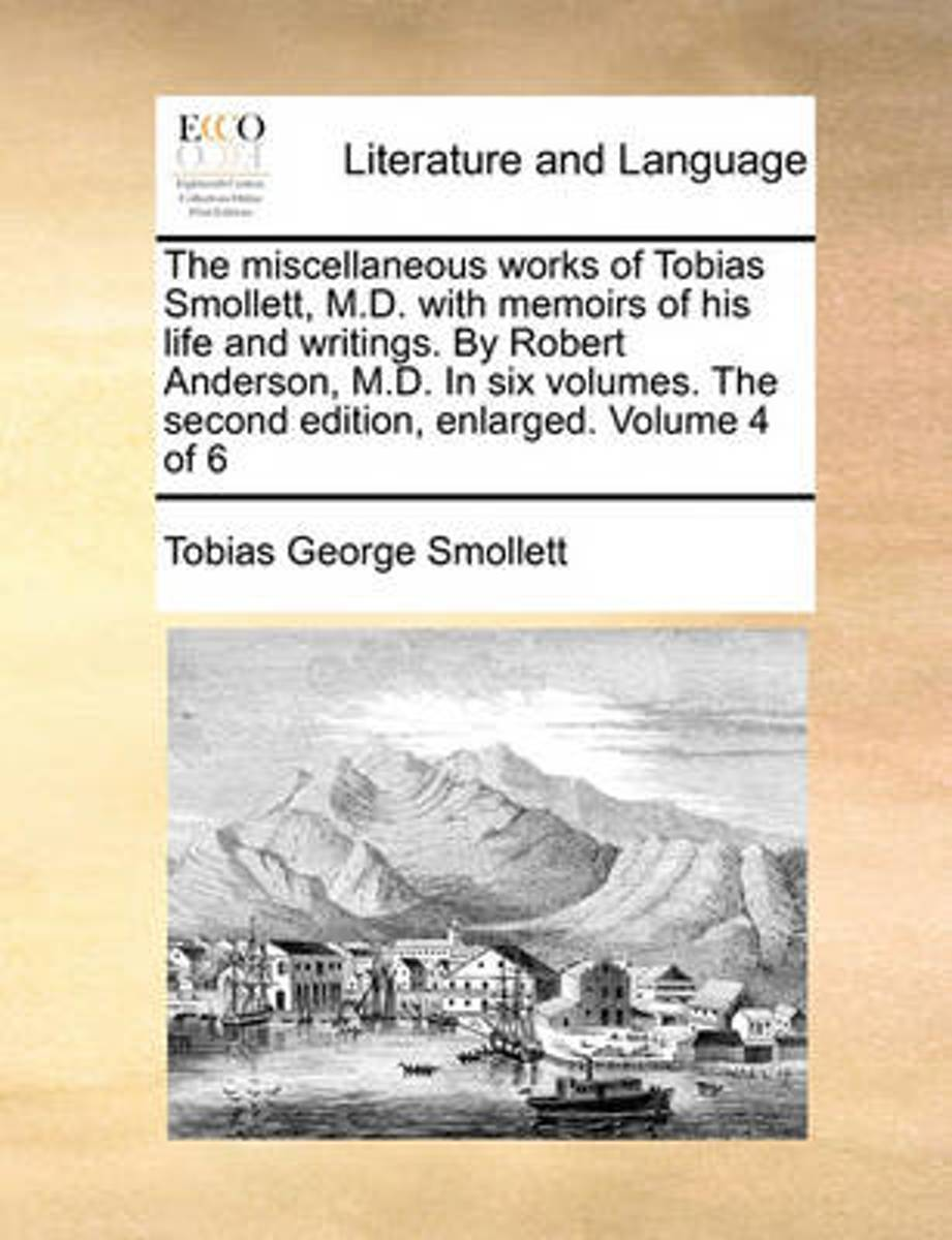 The Miscellaneous Works of Tobias Smollett, M.D. with Memoirs of His Life and Writings. by Robert Anderson, M.D. in Six Volumes. the Second Edition, Enlarged. Volume 4 of 6