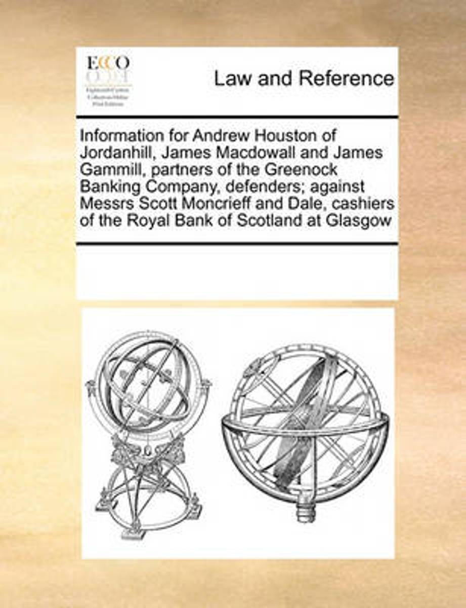 Information for Andrew Houston of Jordanhill, James Macdowall and James Gammill, Partners of the Greenock Banking Company, Defenders; Against Messrs Scott Moncrieff and Dale, Cashiers of the
