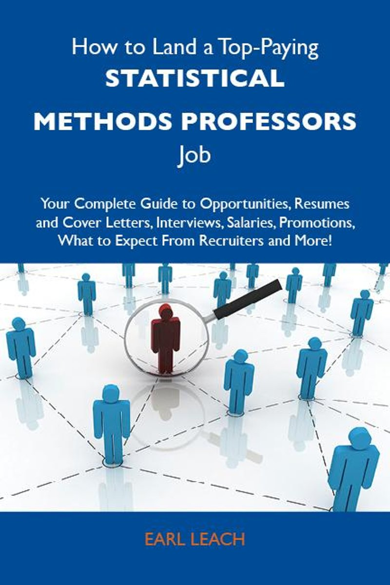 How to Land a Top-Paying Statistical methods professors Job: Your Complete Guide to Opportunities, Resumes and Cover Letters, Interviews, Salaries, Promotions, What to Expect From Recruiters