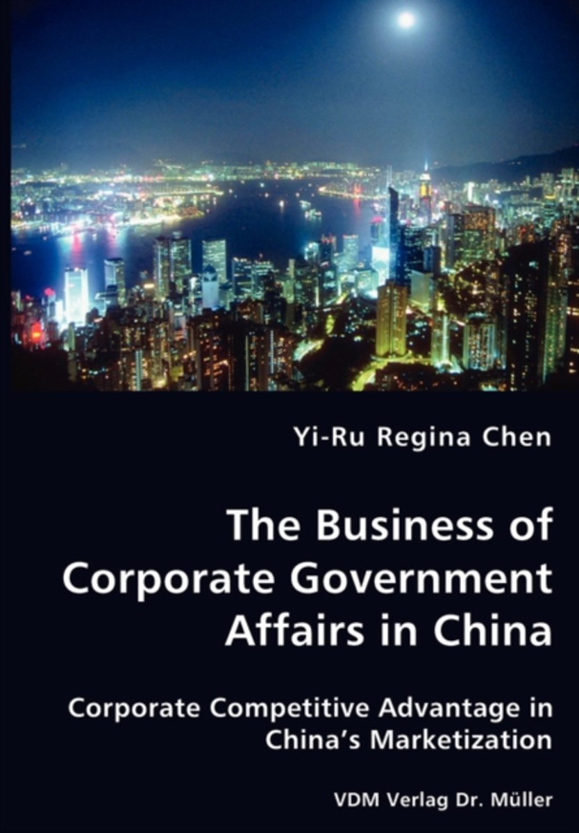 The Business of Corporate Government Affairs in China - Corporate Competitive Advantage in China's Marketization