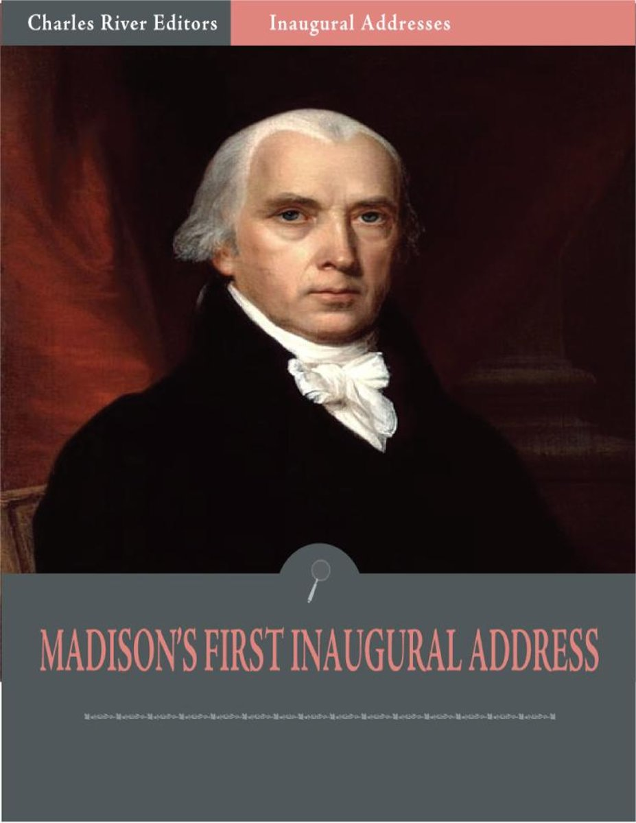 Inaugural Addresses: President James Madisons First Inaugural Address (Illustrated)