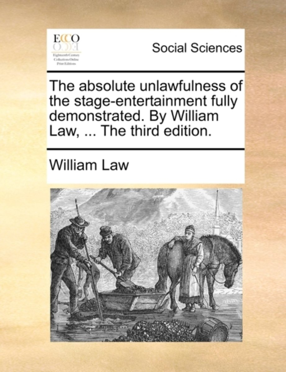 The Absolute Unlawfulness of the Stage-Entertainment Fully Demonstrated. by William Law, ... the Third Edition
