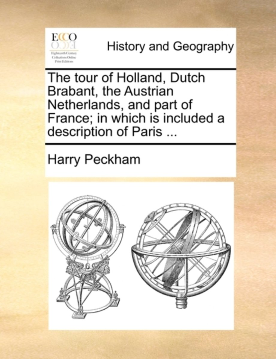 The Tour of Holland, Dutch Brabant, the Austrian Netherlands, and Part of France; In Which Is Included a Description of Paris ...