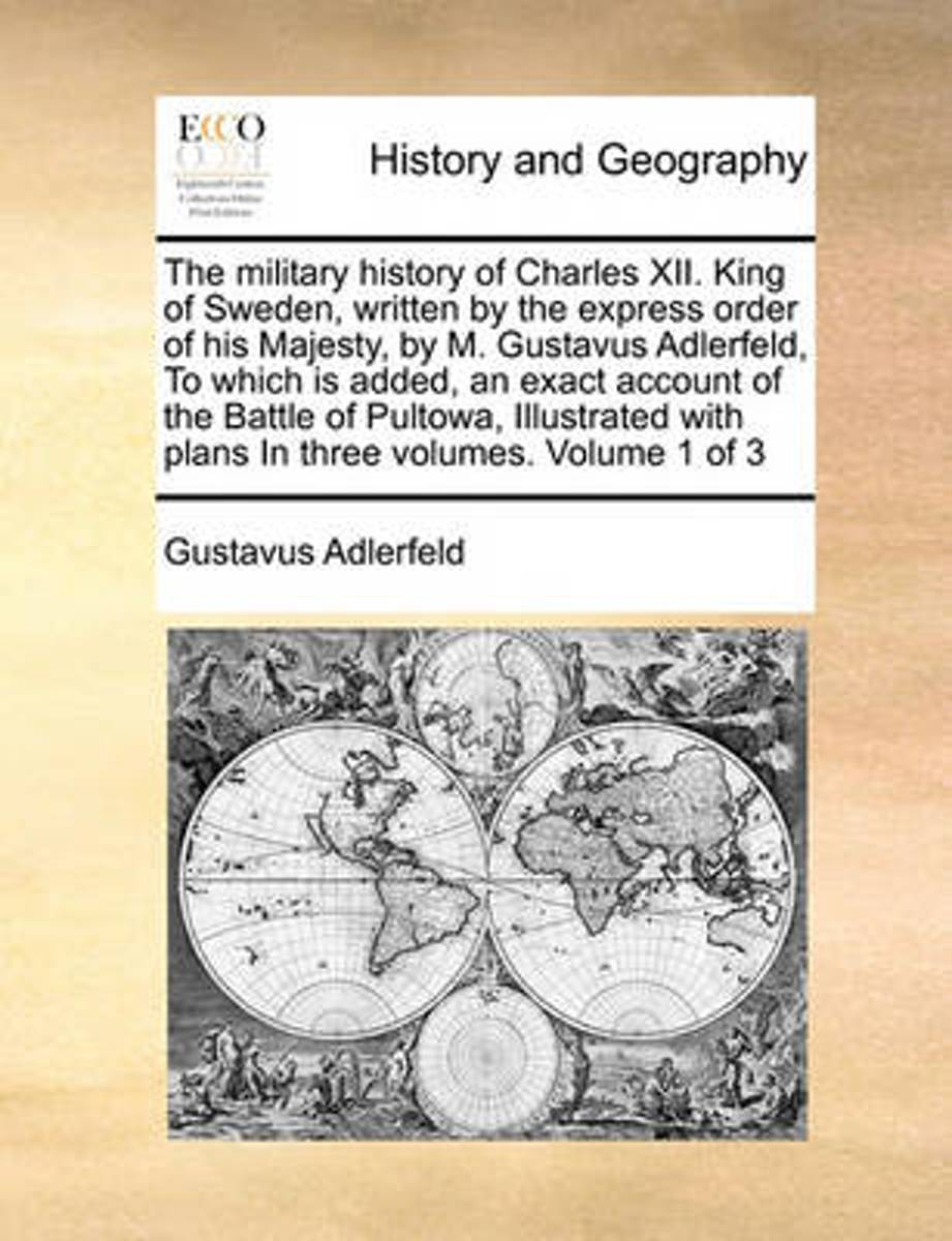 The Military History of Charles XII. King of Sweden, Written by the Express Order of His Majesty, by M. Gustavus Adlerfeld, to Which Is Added, an Exact Account of the Battle of Pultowa, Illus