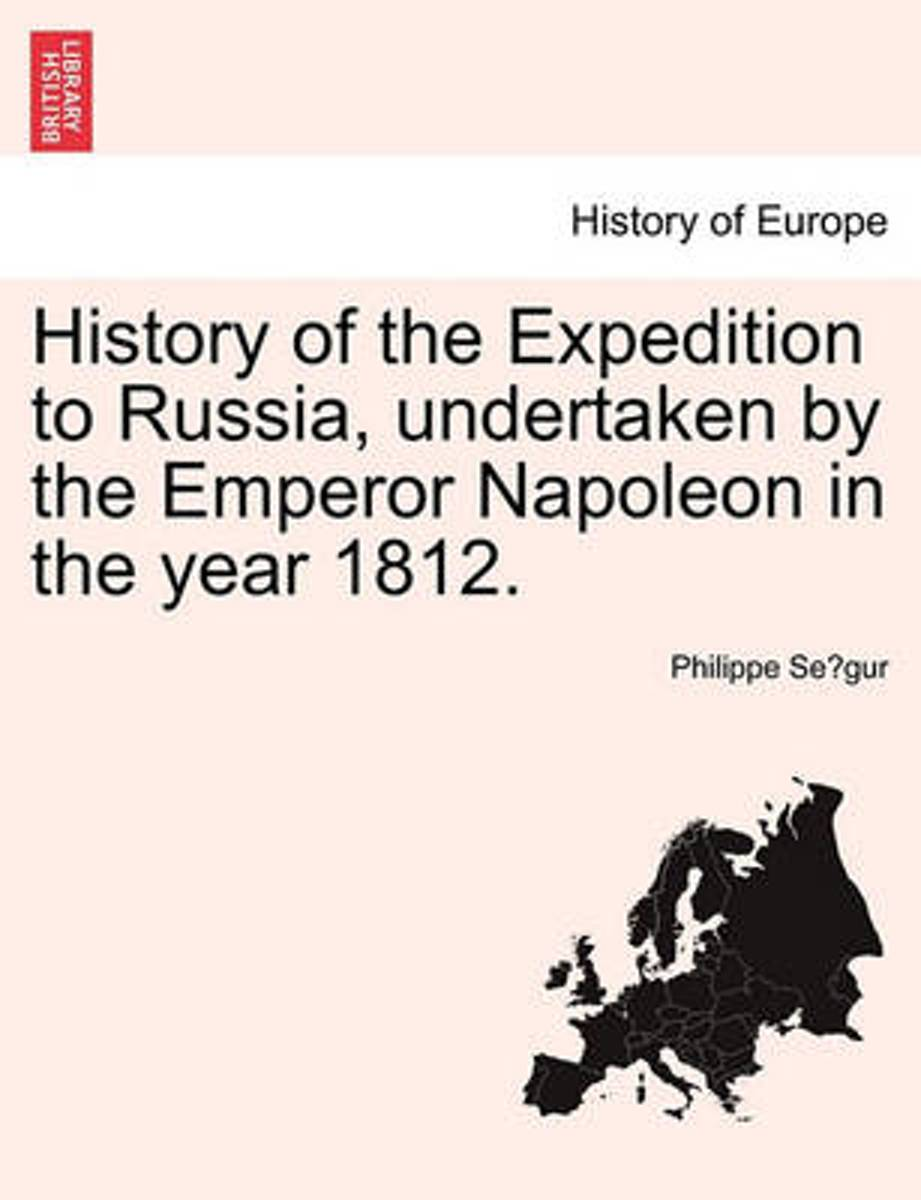 History of the Expedition to Russia, Undertaken by the Emperor Napoleon in the Year 1812.