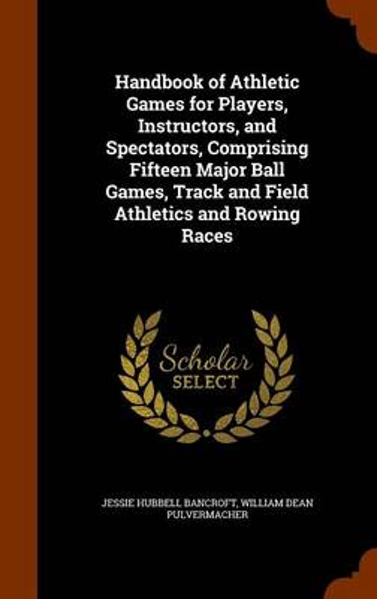 Handbook of Athletic Games for Players, Instructors, and Spectators, Comprising Fifteen Major Ball Games, Track and Field Athletics and Rowing Races