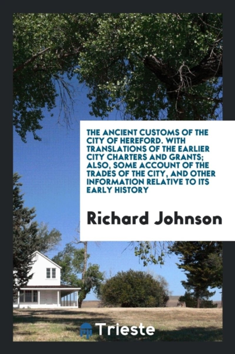 The Ancient Customs of the City of Hereford. with Translations of the Earlier City Charters and Grants; Also, Some Account of the Trades of the City, and Other Information Relative to Its Ear