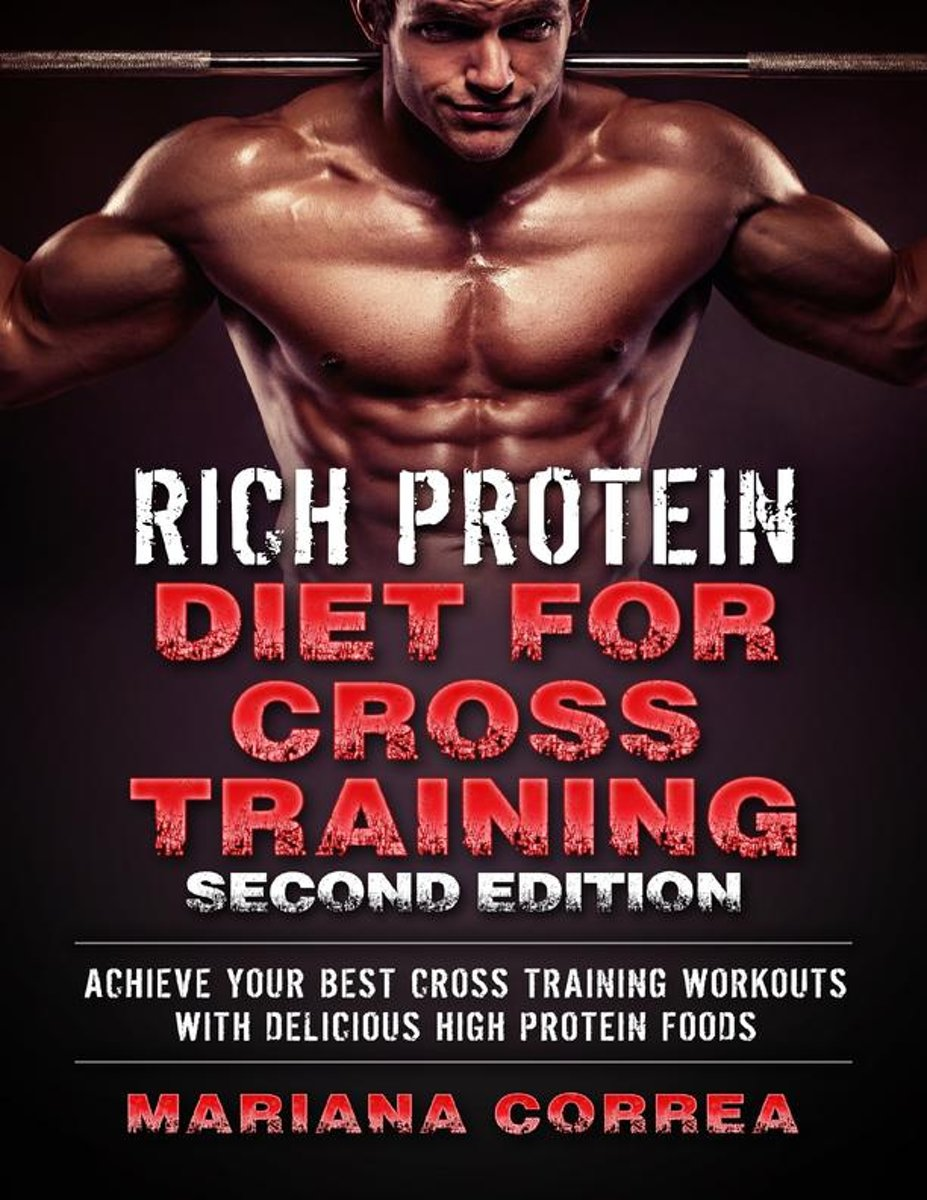 Rich Protein Diet for Cross Training Second Edition - Achieve Your Best Cross Training Workout With Delicious High Protein Foods
