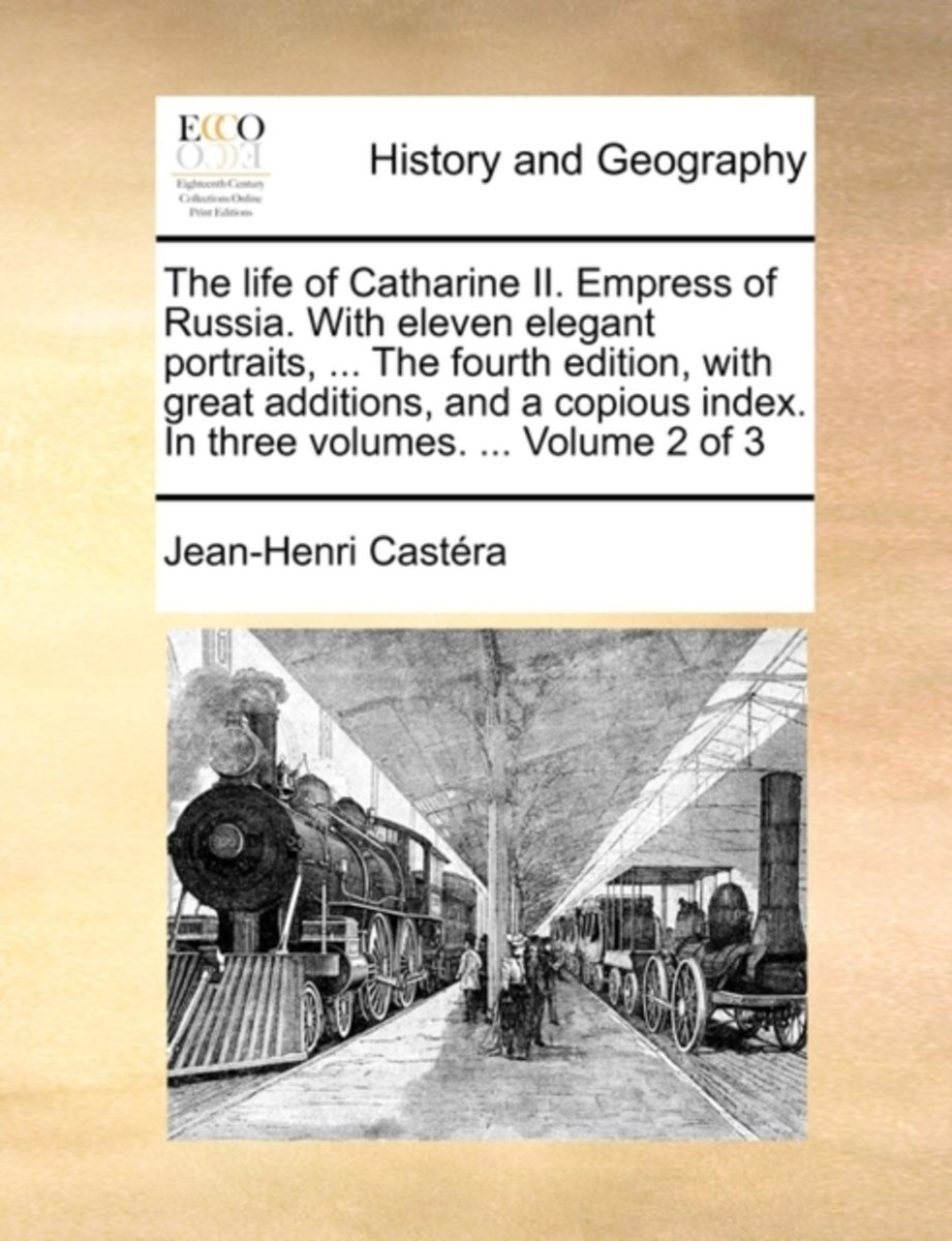 The Life of Catharine II. Empress of Russia. with Eleven Elegant Portraits, ... the Fourth Edition, with Great Additions, and a Copious Index. in Three Volumes. ... Volume 2 of 3