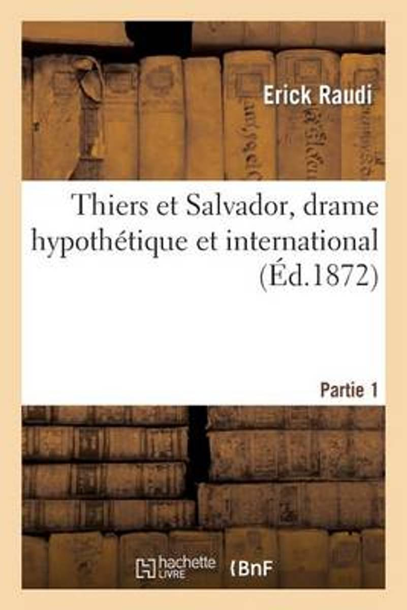 Thiers Et Salvador, Drame Hypoth�tique Et International. Partie 1