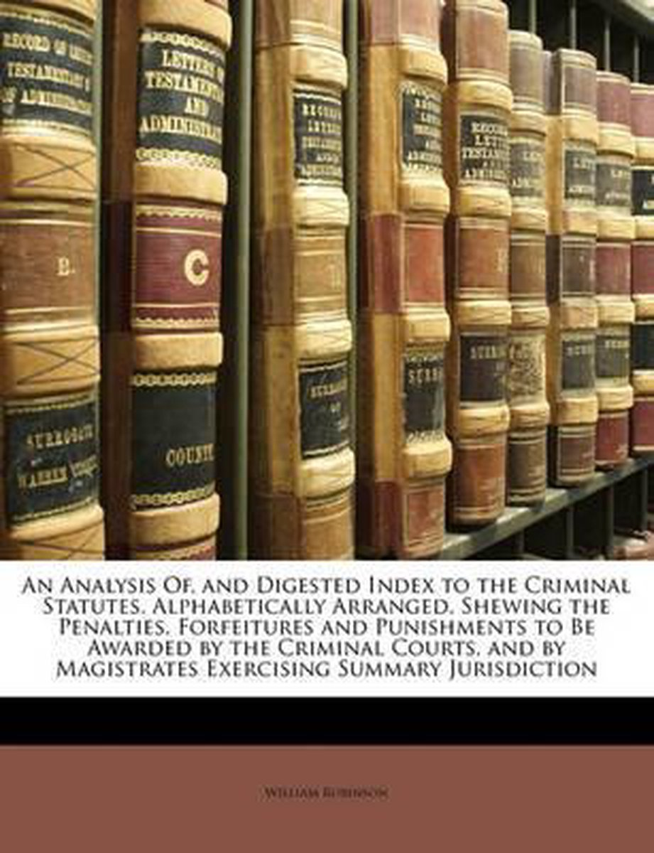 An Analysis Of, and Digested Index to the Criminal Statutes, Alphabetically Arranged, Shewing the Penalties, Forfeitures and Punishments to Be Awarded by the Criminal Courts, and by Magistrat