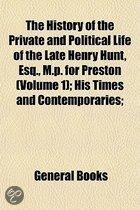The History of the Private and Political Life of the Late Henry Hunt, Esq., M.P. for Preston Volume 1; His Times and Contemporaries Exhibiting the Rise and Progress of Those Great Political E